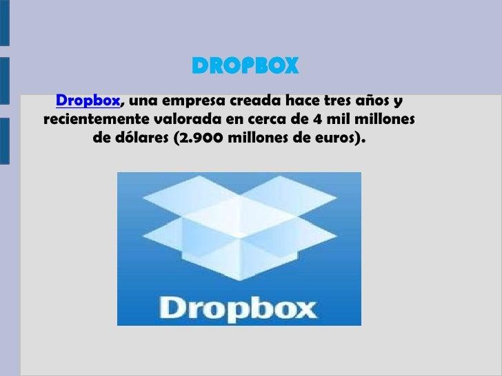 DROPBOX  Dropbox, una empresa creada hace tres años yrecientemente valorada en cerca de 4 mil millones       de dólares (2...