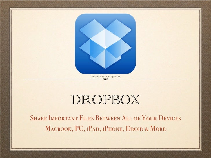 Picture borrowed from Apple.com             DROPBOXShare Important Files Between All of Your Devices    Macbook, PC, iPad,...