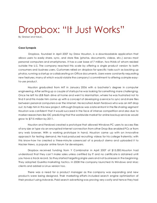dropbox casestudy executive summary: dropbox is a cloud based storage company that allows users to upload and access personal files from anywhere drew houston, the founder of dropbox built the company as a solution to a common problem that he had how could he access his files remotely without needing to remember a usb stick or dealing with email attachments.