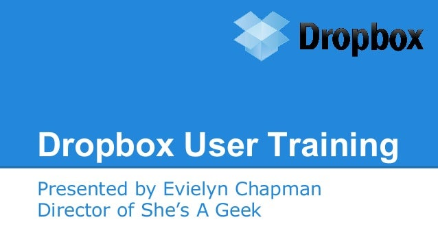 Dropbox User Training Presented by Evielyn Chapman Director of She's A Geek
