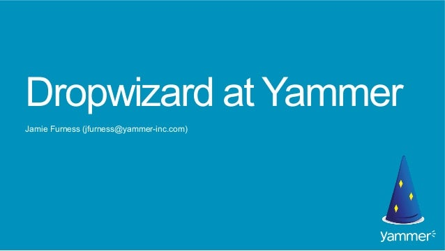 Dropwizard at Yammer Jamie Furness (jfurness@yammer-inc.com)