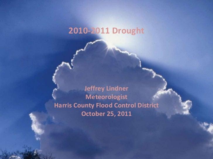 Jeffrey Lindner Meteorologist Harris County Flood Control District October 25, 2011 2010-2011 Drought
