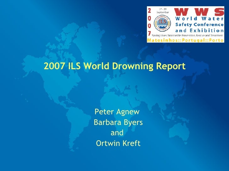 2007 ILS World Drowning Report Peter Agnew  Barbara Byers and  Ortwin Kreft
