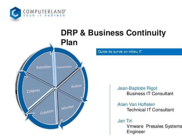 DRP & Business Continuity Plan Guide de survie en milieu IT  Jean-Baptiste Rigot Business IT Consultant  Alain Van Hoffele...