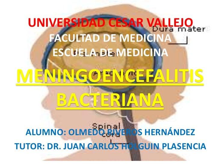 UNIVERSIDAD CESAR VALLEJO       FACULTAD DE MEDICINA        ESCUELA DE MEDICINAMENINGOENCEFALITIS   BACTERIANA  ALUMNO: OL...