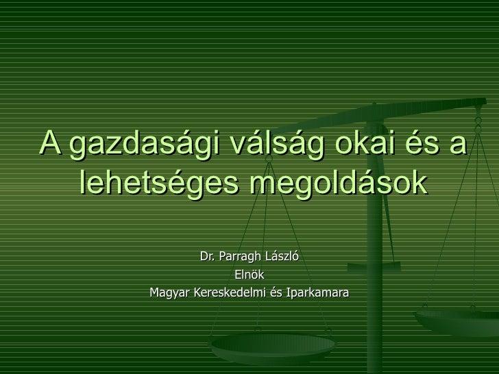 A gazdasági válság okai és a lehetséges megoldások Dr. Parragh László Elnök Magyar Kereskedelmi és Iparkamara
