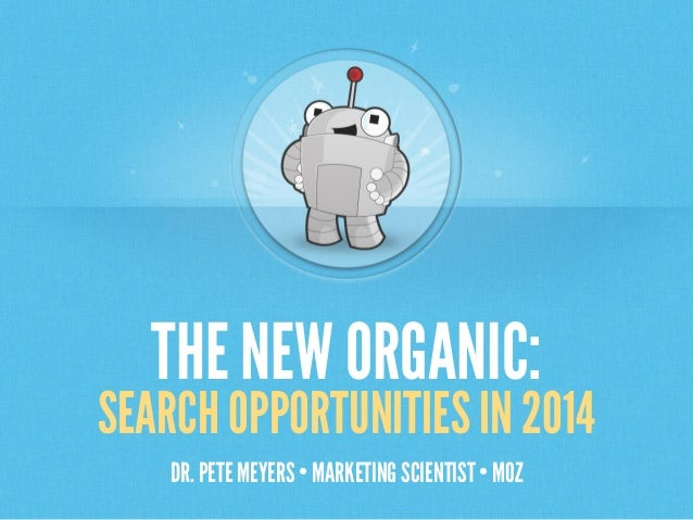 THE NEW ORGANIC:  SEARCH OPPORTUNITIES IN 2014 DR. PETE MEYERS • MARKETING SCIENTIST • MOZ