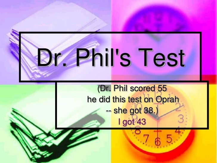 Dr. Phils Test       (Dr. Phil scored 55     he did this test on Oprah          -- she got 38.)              I got 43