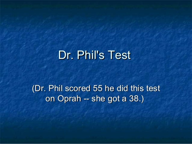 Dr. Phils TestDr. Phils Test(Dr. Phil scored 55 he did this test(Dr. Phil scored 55 he did this teston Oprah -- she got a ...