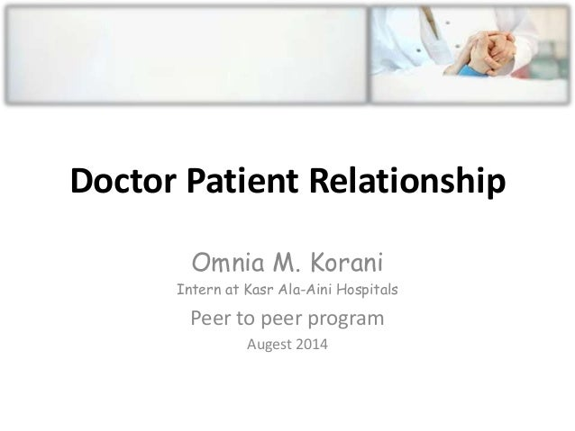 Doctor Patient Relationship Omnia M. Korani Intern at Kasr Ala-Aini Hospitals Peer to peer program Augest 2014