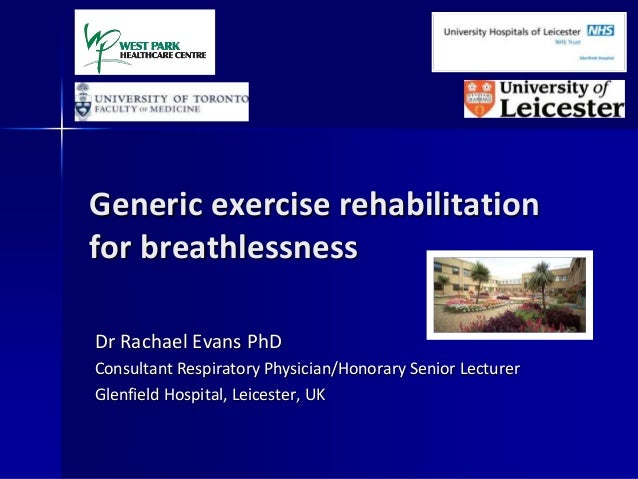 Generic exercise rehabilitation for breathlessness Dr Rachael Evans PhD Consultant Respiratory Physician/Honorary Senior L...