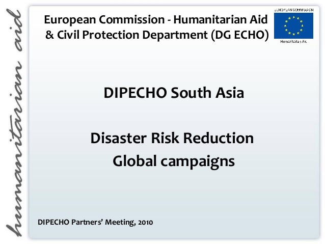 European Commission - Humanitarian Aid & Civil Protection Department (DG ECHO) DIPECHO South Asia Disaster Risk Reduction ...