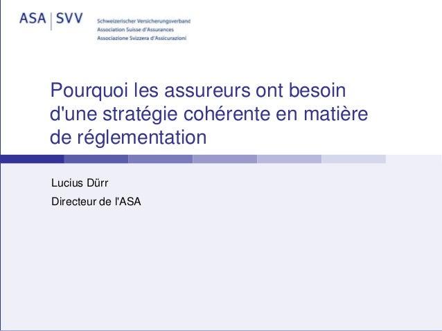 Pourquoi les assureurs ont besoin d'une stratégie cohérente en matière de réglementation Lucius Dürr Directeur de l'ASA