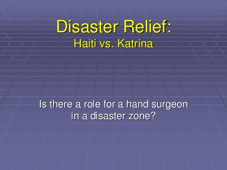 Disaster Relief:       Haiti vs. KatrinaIs there a role for a hand surgeon        in a disaster zone?