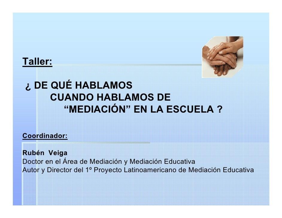"""Taller:  ¿ DE QUÉ HABLAMOS      CUANDO HABLAMOS DE        """"MEDIACIÓN"""" EN LA ESCUELA ?  Coordinador:  Rubén Veiga Doctor en..."""