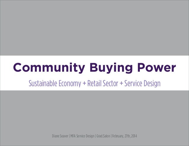 Community Buying Power Sustainable Economy + Retail Sector + Service Design Diane Seaver | MFA Service Design | Grad.Salon...