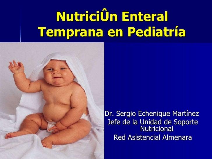Nutrición Enteral Temprana en Pediatría <ul><li>Dr. Sergio Echenique Martínez  </li></ul><ul><li>Jefe de la Unidad de Sopo...