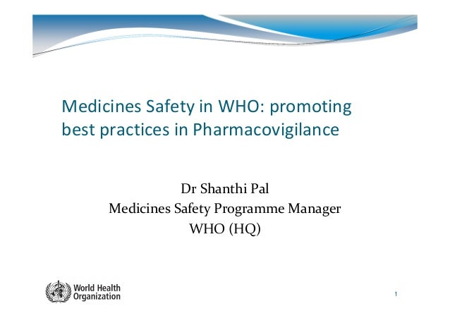 Medicines Safety in WHO: promotingbest practices in Pharmacovigilance                Dr Shanthi Pal     Medicines Safety P...