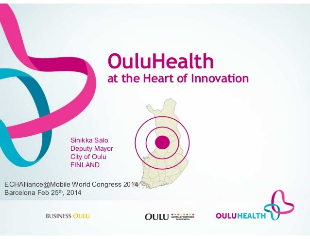 OuluHealth at the Heart of Innovation Sinikka Salo Deputy Mayor City of Oulu FINLAND ECHAlliance@Mobile World Congress 201...