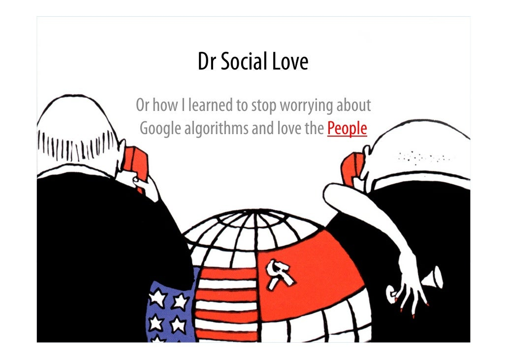 Dr Social LoveOr how I learned to stop worrying aboutGoogle algorithms and love the People