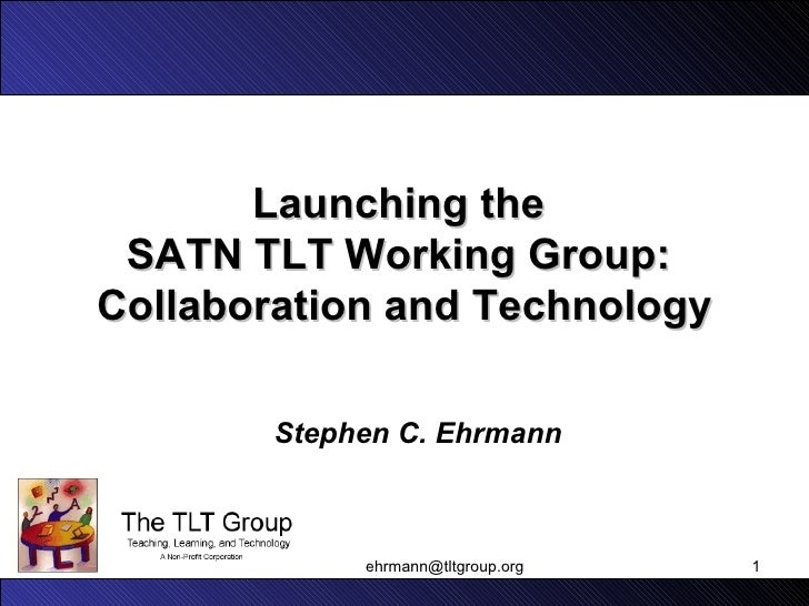 Launching the  SATN TLT Working Group:  Collaboration and Technology Stephen C. Ehrmann [email_address]