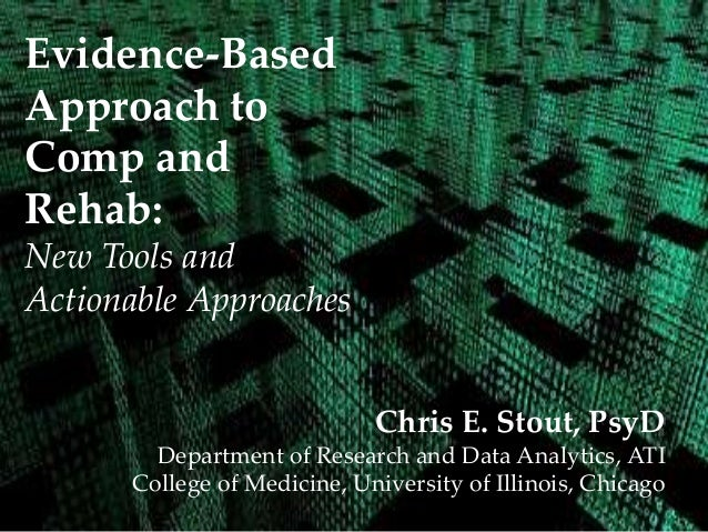 Evidence-Based Approach to Comp and Rehab: New Tools and Actionable Approaches Chris E. Stout, PsyD Department of Research...