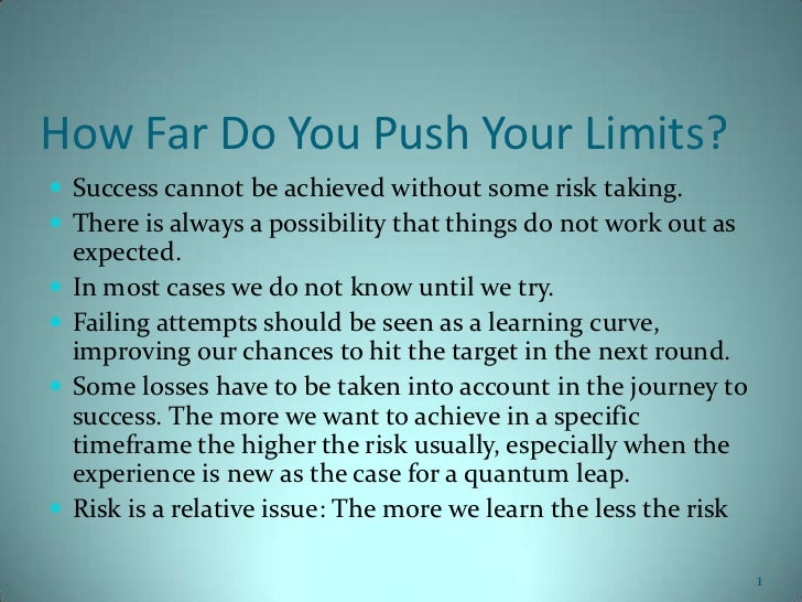 How Far Do You Push Your Limits? Success cannot be achieved without some risk taking. There is always a possibility that...