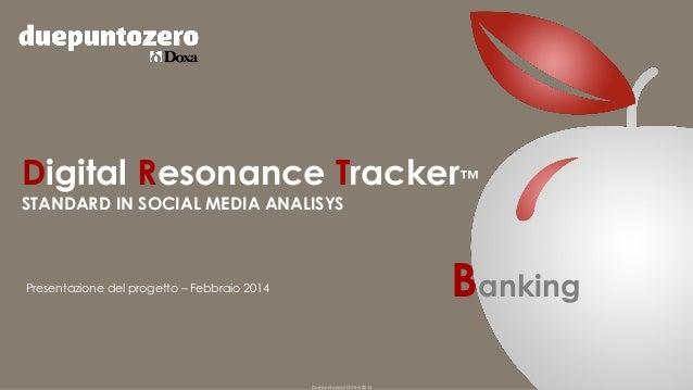Digital Resonance Tracker™ STANDARD IN SOCIAL MEDIA ANALISYS  Banking  Presentazione del progetto – Febbraio 2014  Duepunt...