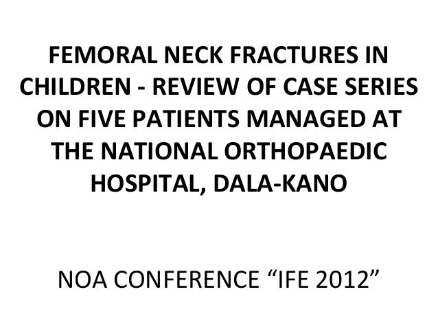 FEMORAL NECK FRACTURES IN CHILDREN - REVIEW OF CASE SERIES ON FIVE PATIENTS MANAGED AT THE NATIONAL ORTHOPAEDIC HOSPITAL, ...