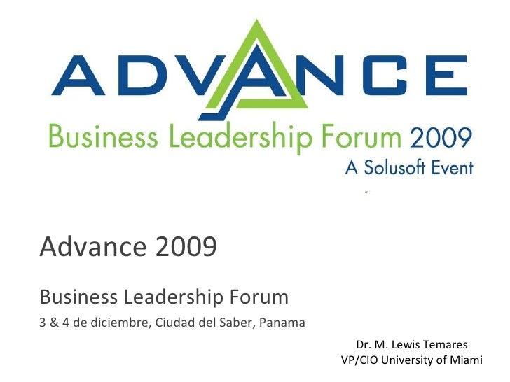 Advance 2009 Business Leadership Forum 3 & 4 de diciembre, Ciudad del Saber, Panama Dr. M. Lewis Temares VP/CIO University...