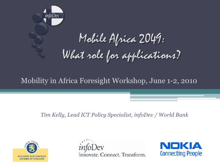 Mobility in Africa Foresight Workshop, June 1-2, 2010<br />Mobile Africa 2049:What role for applications?<br />Tim Kelly, ...
