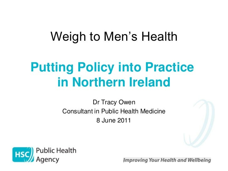 Weigh to Men's HealthPutting Policy into Practice     in Northern Ireland               Dr Tracy Owen     Consultant in Pu...
