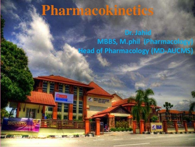 Pharmacokinetics Dr. Jahid MBBS, M.phil (Pharmacology) Head of Pharmacology (MD-AUCMS)