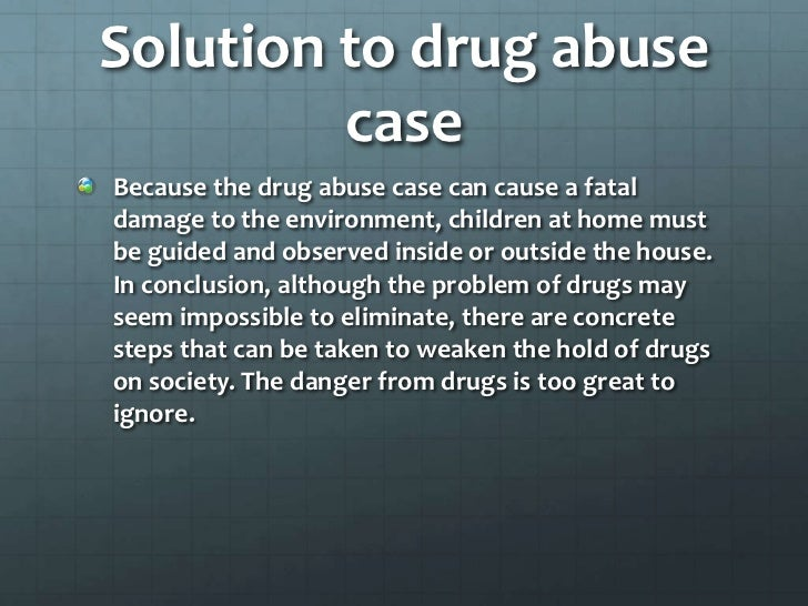 conclusion for drug abuse essay Essay on drug abuse and addiction 1781 words | 8 pages drugs abuse occurs when a drug is taken for unintended purposes and can lead to addiction addiction occurs when a person must use the drug to feel and function normally addiction occurs in two types, physical and psychological.