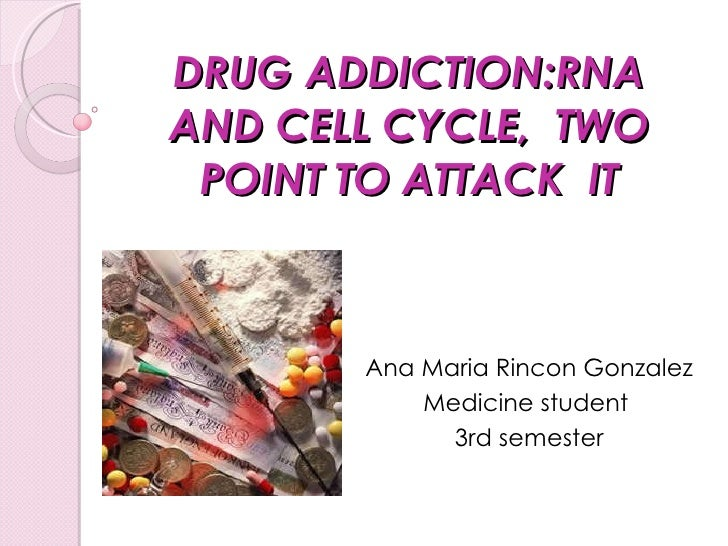 DRUG ADDICTION:RNA AND CELL CYCLE,  TWO POINT TO ATTACK  IT   Ana Maria Rincon Gonzalez Medicine student  3rd semester
