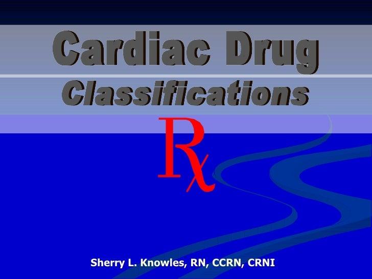 Cardiac Drug Sherry L. Knowles, RN, CCRN, CRNI Classifications