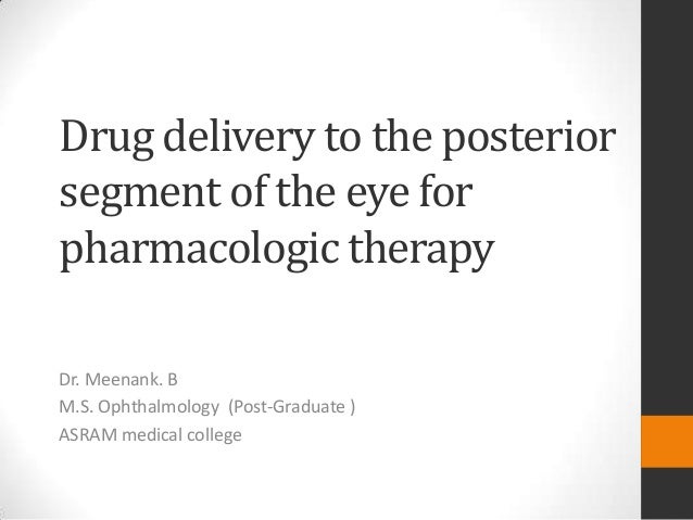 Drug delivery to the posterior segment of the eye for pharmacologic therapy Dr. Meenank. B M.S. Ophthalmology (Post-Gradua...