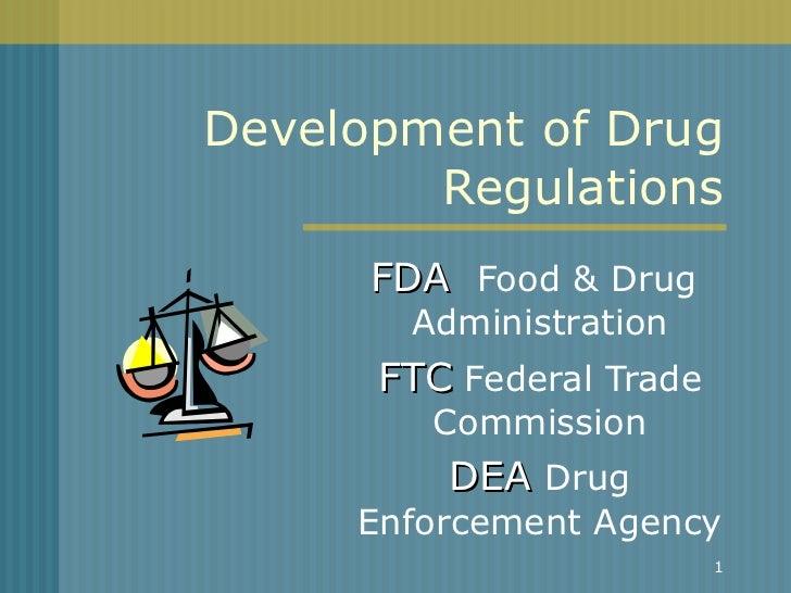 Development of Drug Regulations FDA   Food & Drug  Administration FTC  Federal Trade Commission DEA  Drug Enforcement Agency