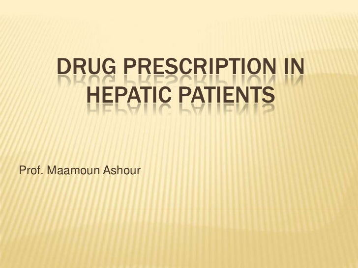 DRUG PRESCRIPTION IN        HEPATIC PATIENTSProf. Maamoun Ashour