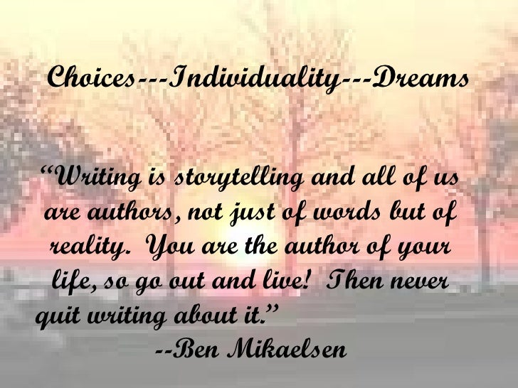 """Choices---Individuality---Dreams """" Writing is storytelling and all of us are authors, not just of words but of reality.  Y..."""