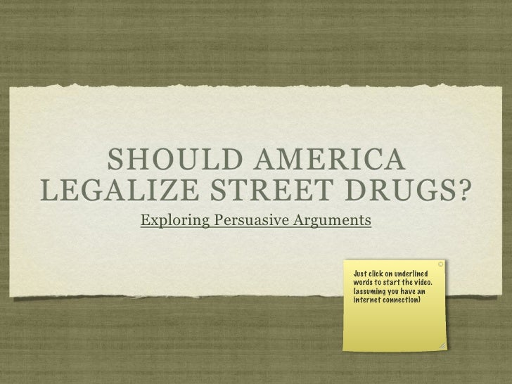 SHOULD AMERICA LEGALIZE STREET DRUGS?      Exploring Persuasive Arguments                                   Just click on ...