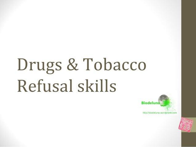 Drugs & TobaccoRefusal skills              http://biodeluna.wordpress.com