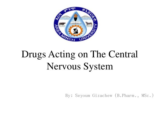 Drugs Acting on The Central Nervous System By; Seyoum Gizachew (B.Pharm., MSc.)
