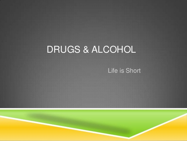 DRUGS & ALCOHOLLife is Short