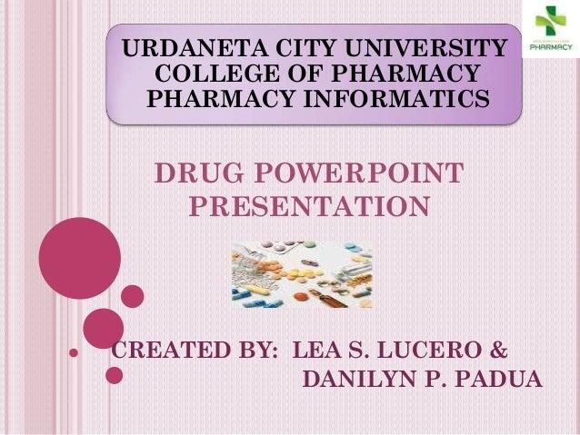 URDANETA CITY UNIVERSITY COLLEGE OF PHARMACY PHARMACY INFORMATICS DRUG POWERPOINT PRESENTATION CREATED BY: LEA S. LUCERO &...