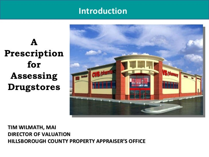 Introduction A Prescription for Assessing Drugstores TIM WILMATH, MAI DIRECTOR OF VALUATION HILLSBOROUGH COUNTY PROPERTY A...