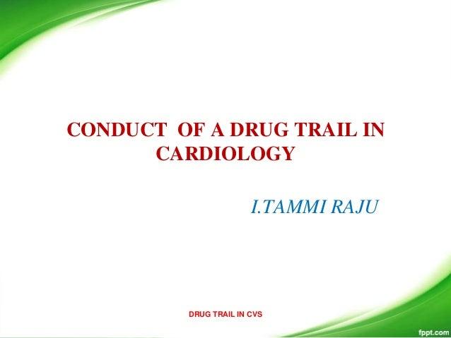 CONDUCT OF A DRUG TRAIL IN CARDIOLOGY I.TAMMI RAJU DRUG TRAIL IN CVS