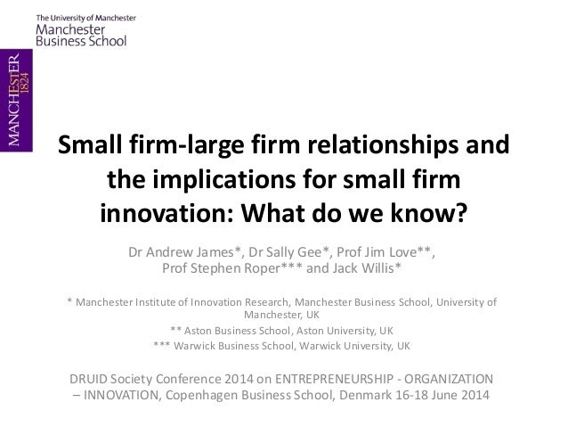 Small firm-large firm relationships and the implications for small firm innovation: What do we know? Dr Andrew James*, Dr ...