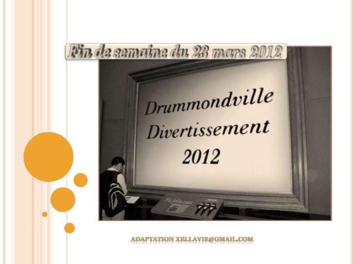 DRUMMONDVILLE DIVERTISSEMENTPRÉSENTATION FIN DE SEMAINE 23 MARS 2012BONJOUR À TOUS, J'AI LE LOISIR DE VOUS PRÉSENTER LES A...