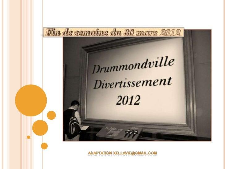 DRUMMONDVILLE DIVERTISSEMENTPRÉSENTATION FIN DE SEMAINE 30 MARS 2012BONJOUR À TOUS, J'AI LE LOISIR DE VOUS PRÉSENTER LES A...
